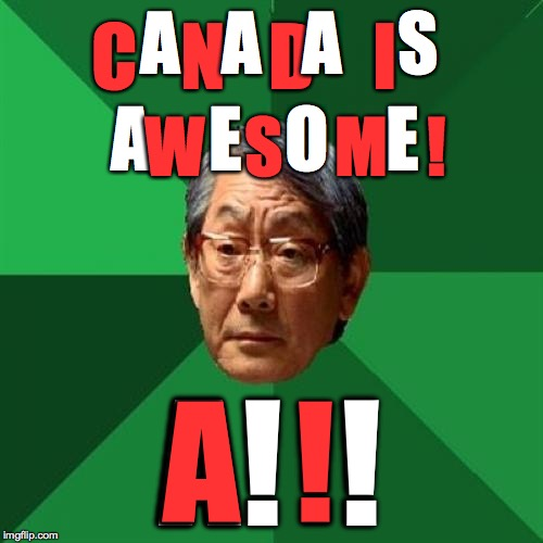 Canadians, eh? | A    E   O    E A!  ! C   N   D    I A  ! A   A   A    S W   S    M   ! | image tagged in memes,high expectations asian father,canada | made w/ Imgflip meme maker