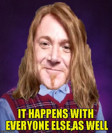 Bad Luck PowerMetalhead | IT HAPPENS WITH EVERYONE ELSE,AS WELL | image tagged in bad luck powermetalhead | made w/ Imgflip meme maker