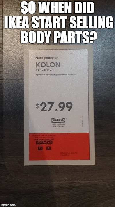 Not a Bad Price For A Colon  | SO WHEN DID IKEA START SELLING BODY PARTS? | image tagged in memes,meme,ikea,funny | made w/ Imgflip meme maker