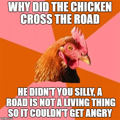 Anti Joke Chicken Meme | WHY DID THE CHICKEN CROSS THE ROAD HE DIDN'T YOU SILLY, A ROAD IS NOT A LIVING THING SO IT COULDN'T GET ANGRY | image tagged in memes,anti joke chicken | made w/ Imgflip meme maker