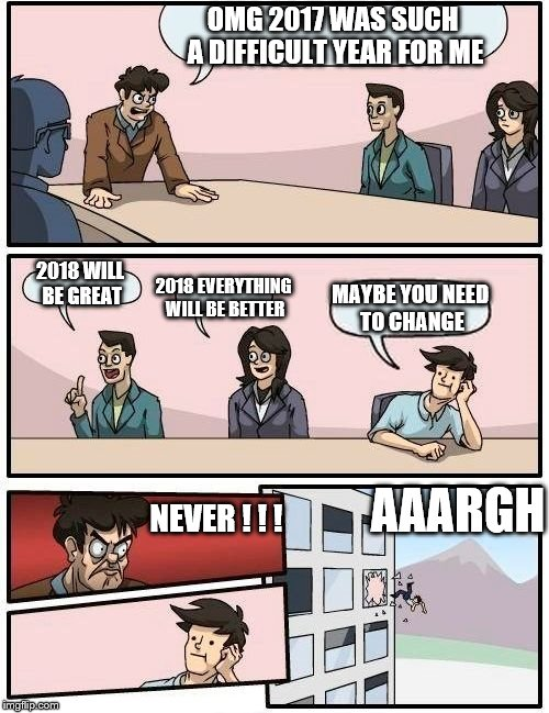 Boardroom Meeting Suggestion Meme | OMG 2017 WAS SUCH A DIFFICULT YEAR FOR ME 2018 WILL BE GREAT 2018 EVERYTHING WILL BE BETTER MAYBE YOU NEED TO CHANGE NEVER ! ! ! AAARGH | image tagged in memes,boardroom meeting suggestion | made w/ Imgflip meme maker