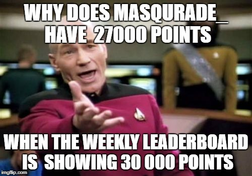 congrates for getting on the leaderboard | WHY DOES MASQURADE_ HAVE  27000 POINTS WHEN THE WEEKLY LEADERBOARD IS  SHOWING 30 000 POINTS | image tagged in memes,picard wtf,ssby,imgflip logic,masqurade_ | made w/ Imgflip meme maker