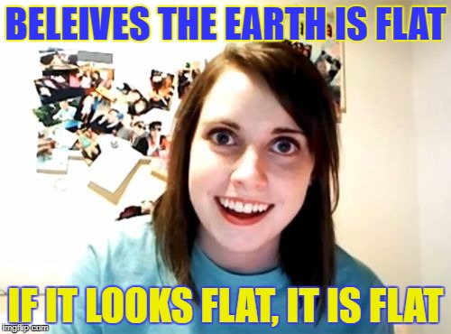 If it Looks Flat, It is Flat. | BELEIVES THE EARTH IS FLAT IF IT LOOKS FLAT, IT IS FLAT | image tagged in overly attached girlfriend,flat earth,looks flat,is flat,flat earth club | made w/ Imgflip meme maker