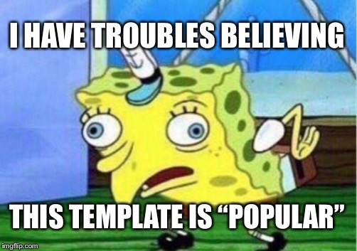 "Mocking Spongebob |  I HAVE TROUBLES BELIEVING; THIS TEMPLATE IS ""POPULAR"" 
