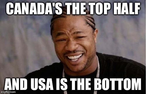 Yo Dawg Heard You Meme | CANADA'S THE TOP HALF AND USA IS THE BOTTOM | image tagged in memes,yo dawg heard you | made w/ Imgflip meme maker
