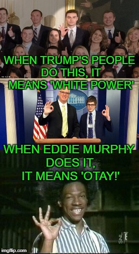 Yes, this is the newest conspiracy theory. | WHEN TRUMP'S PEOPLE DO THIS, IT MEANS 'WHITE POWER' WHEN EDDIE MURPHY DOES IT, IT MEANS 'OTAY!' | image tagged in trump,white power,otay,buckwheat,eddie murphy,snl | made w/ Imgflip meme maker