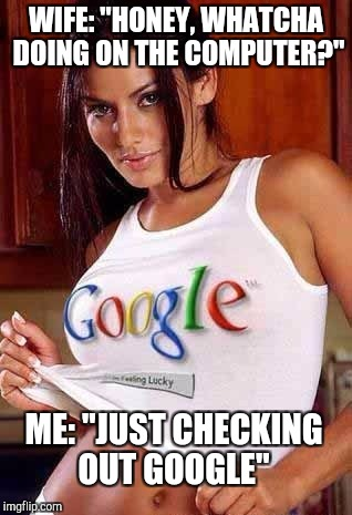 "Hey, it's an honest answer!  | WIFE: ""HONEY, WHATCHA DOING ON THE COMPUTER?"" ME: ""JUST CHECKING OUT GOOGLE"" 