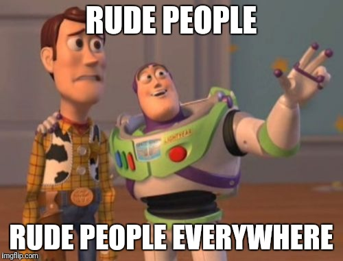 X, X Everywhere Meme | RUDE PEOPLE RUDE PEOPLE EVERYWHERE | image tagged in memes,x x everywhere | made w/ Imgflip meme maker