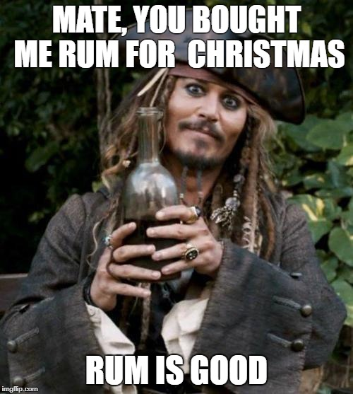 Jack Sparrow With Rum | MATE, YOU BOUGHT ME RUM FOR  CHRISTMAS RUM IS GOOD | image tagged in jack sparrow with rum | made w/ Imgflip meme maker