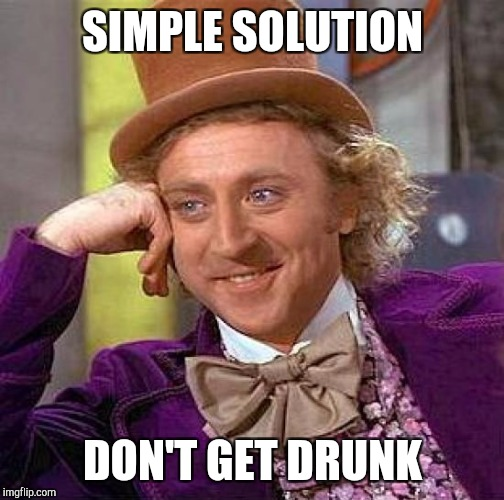 Creepy Condescending Wonka Meme | SIMPLE SOLUTION DON'T GET DRUNK | image tagged in memes,creepy condescending wonka | made w/ Imgflip meme maker