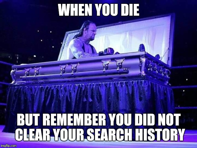 WHEN YOU DIE BUT REMEMBER YOU DID NOT CLEAR YOUR SEARCH HISTORY | image tagged in undertaker | made w/ Imgflip meme maker