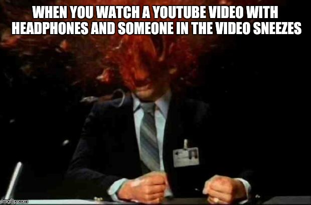 mind=blown | WHEN YOU WATCH A YOUTUBE VIDEO WITH HEADPHONES AND SOMEONE IN THE VIDEO SNEEZES | image tagged in mindblown | made w/ Imgflip meme maker