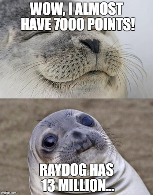 Short Satisfaction VS Truth | WOW, I ALMOST HAVE 7000 POINTS! RAYDOG HAS 13 MILLION... | image tagged in memes,short satisfaction vs truth,funny,raydog,points | made w/ Imgflip meme maker