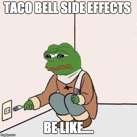 fork pepe | TACO BELL SIDE EFFECTS BE LIKE.... | image tagged in fork pepe | made w/ Imgflip meme maker