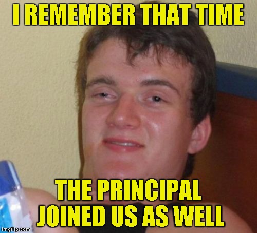 10 Guy Meme | I REMEMBER THAT TIME THE PRINCIPAL JOINED US AS WELL | image tagged in memes,10 guy | made w/ Imgflip meme maker