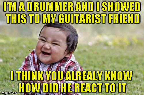 Evil Toddler Meme | I'M A DRUMMER AND I SHOWED THIS TO MY GUITARIST FRIEND I THINK YOU ALREALY KNOW HOW DID HE REACT TO IT | image tagged in memes,evil toddler | made w/ Imgflip meme maker