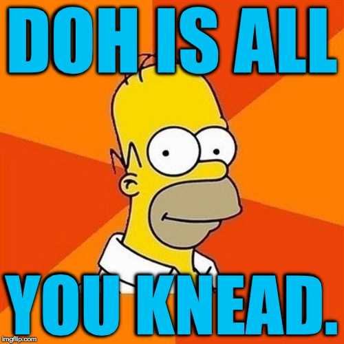 You can't always git whatchu want! | DOH IS ALL YOU KNEAD. | image tagged in memes,homer,doh | made w/ Imgflip meme maker