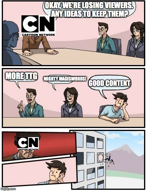 Cartoon Network | OKAY, WE'RE LOSING VIEWERS. ANY IDEAS TO KEEP THEM? MORE TTG MIGHTY MAGISWORDS! GOOD CONTENT | image tagged in memes,boardroom meeting suggestion | made w/ Imgflip meme maker