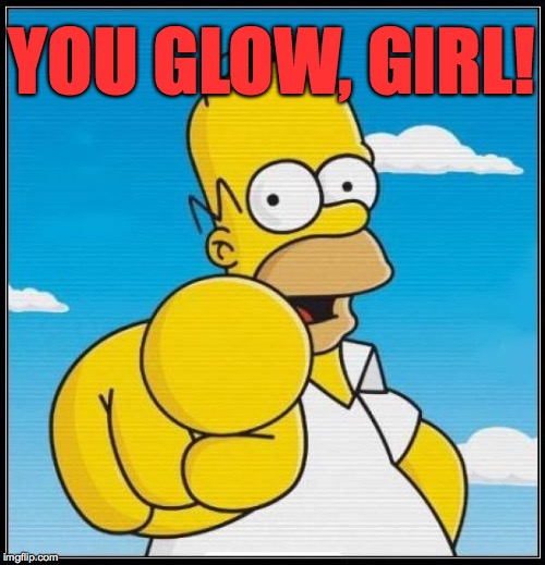 YOU GLOW, GIRL! | made w/ Imgflip meme maker