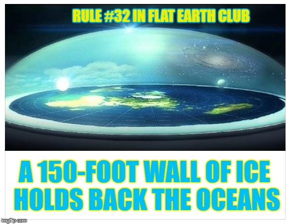A 150-foot wall of Ice holds back the Oceans | RULE #32 IN FLAT EARTH CLUB A 150-FOOT WALL OF ICE HOLDS BACK THE OCEANS | image tagged in flat earth dome,flat earth,ice wall,rule 32,oceans,flat earth club | made w/ Imgflip meme maker
