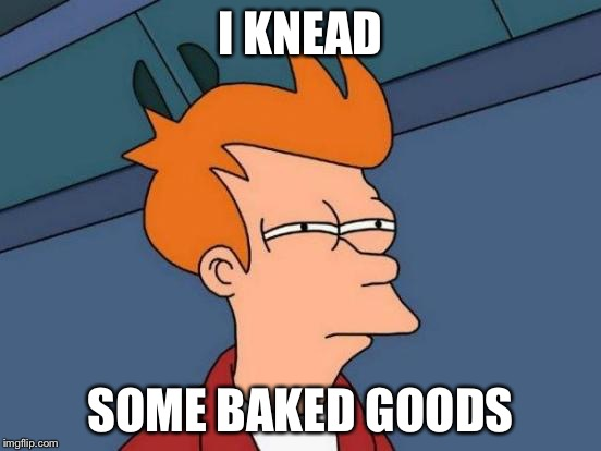 Futurama Fry Meme | I KNEAD SOME BAKED GOODS | image tagged in memes,futurama fry | made w/ Imgflip meme maker