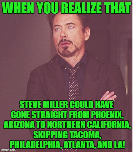 Face You Make Robert Downey Jr Meme | WHEN YOU REALIZE THAT STEVE MILLER COULD HAVE GONE STRAIGHT FROM PHOENIX, ARIZONA TO NORTHERN CALIFORNIA, SKIPPING TACOMA, PHILADELPHIA, ATL | image tagged in memes,face you make robert downey jr | made w/ Imgflip meme maker