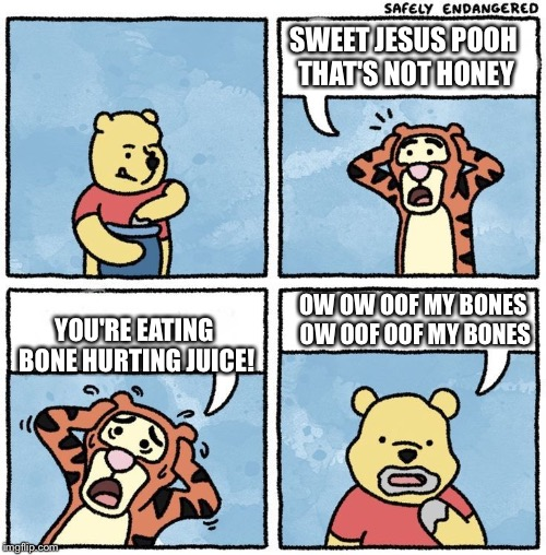 Sweet Jesus Pooh | SWEET JESUS POOH THAT'S NOT HONEY YOU'RE EATING BONE HURTING JUICE! OW OW OOF MY BONES OW OOF OOF MY BONES | image tagged in sweet jesus pooh | made w/ Imgflip meme maker