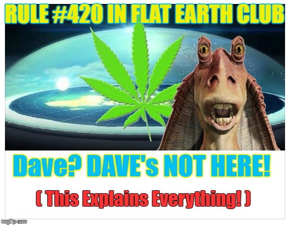 Dave? Dave's not here! ( This Explains Everything ) | RULE #420 IN FLAT EARTH CLUB Dave? DAVE's NOT HERE! ( This Explains Everything! ) | image tagged in flat earth dome,flat earth,flat earth club,420,dave | made w/ Imgflip meme maker