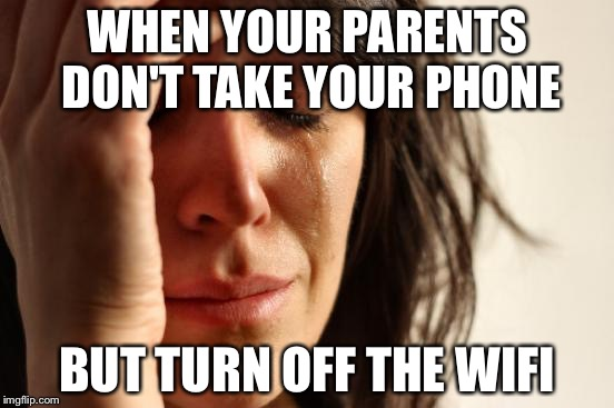 First World Problems Meme | WHEN YOUR PARENTS DON'T TAKE YOUR PHONE BUT TURN OFF THE WIFI | image tagged in memes,first world problems | made w/ Imgflip meme maker