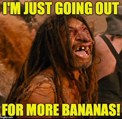 I'M JUST GOING OUT FOR MORE BANANAS! | made w/ Imgflip meme maker