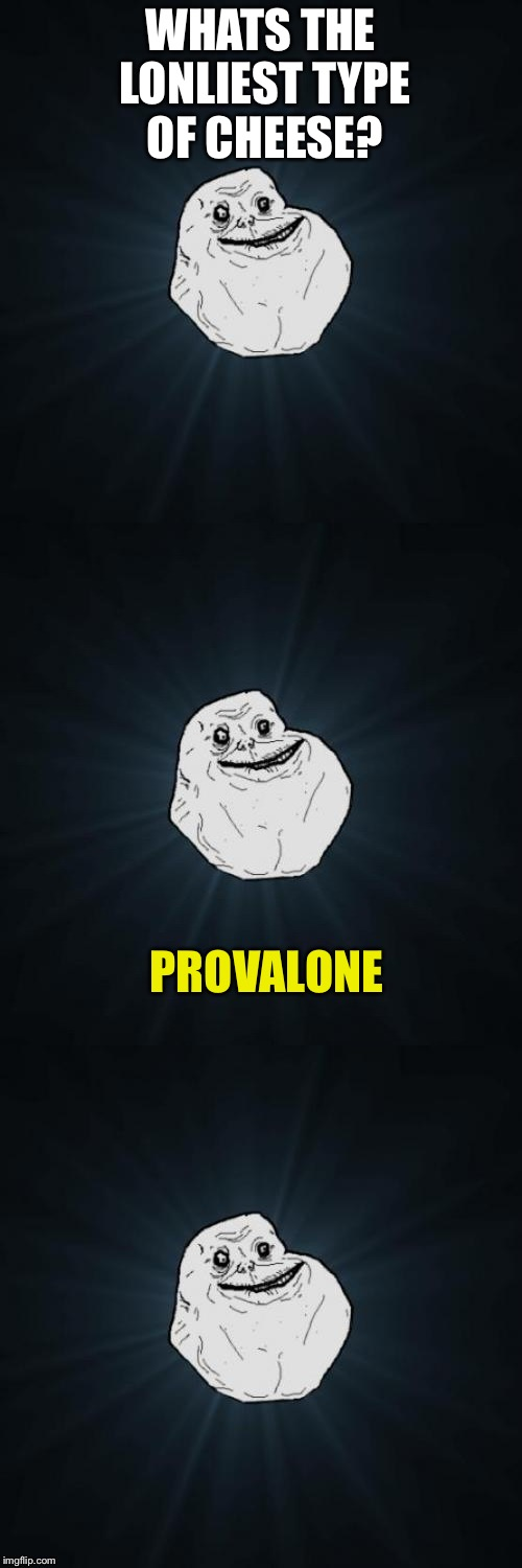 Forever Alone Pun | WHATS THE LONLIEST TYPE OF CHEESE? PROVALONE | image tagged in forever alone pun | made w/ Imgflip meme maker