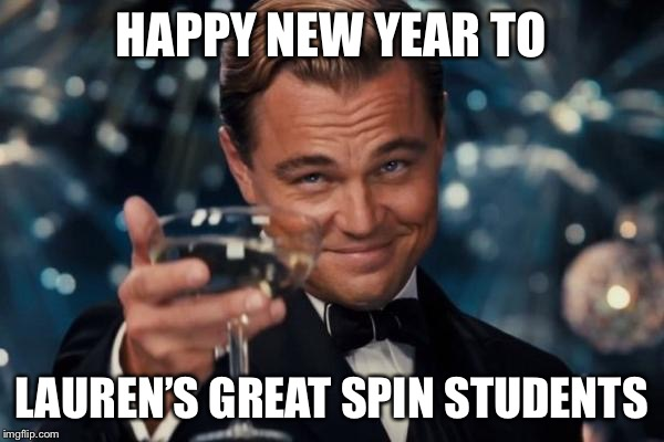 Leonardo Dicaprio Cheers Meme | HAPPY NEW YEAR TO LAUREN'S GREAT SPIN STUDENTS | image tagged in memes,leonardo dicaprio cheers | made w/ Imgflip meme maker