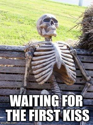 Waiting Skeleton Meme | WAITING FOR THE FIRST KISS | image tagged in memes,waiting skeleton | made w/ Imgflip meme maker