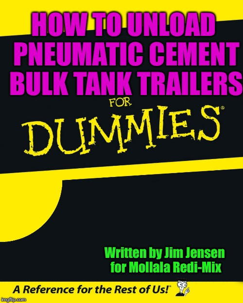 For Dummies | HOW TO UNLOAD PNEUMATIC CEMENT BULK TANK TRAILERS Written by Jim Jensen for Mollala Redi-Mix | image tagged in for dummies | made w/ Imgflip meme maker