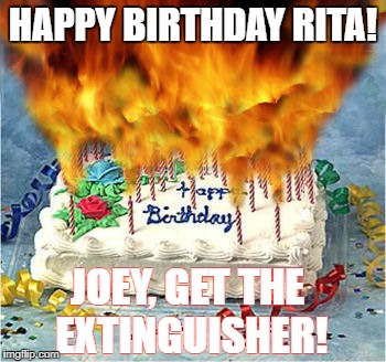 HAPPY BIRTHDAY RITA! JOEY, GET THE EXTINGUISHER! | image tagged in flaming birthday cake | made w/ Imgflip meme maker