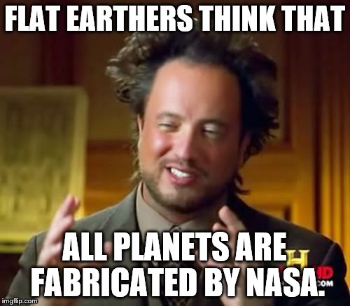 Ancient Aliens Meme | FLAT EARTHERS THINK THAT ALL PLANETS ARE FABRICATED BY NASA. | image tagged in memes,ancient aliens | made w/ Imgflip meme maker