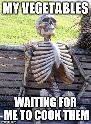 Waiting Skeleton Meme | MY VEGETABLES WAITING FOR ME TO COOK THEM | image tagged in memes,waiting skeleton | made w/ Imgflip meme maker