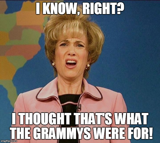 I KNOW, RIGHT? I THOUGHT THAT'S WHAT THE GRAMMYS WERE FOR! | made w/ Imgflip meme maker