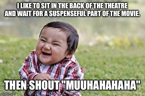 "Evil Toddler Meme | I LIKE TO SIT IN THE BACK OF THE THEATRE AND WAIT FOR A SUSPENSEFUL PART OF THE MOVIE. THEN SHOUT ""MUUHAHAHAHA"" 