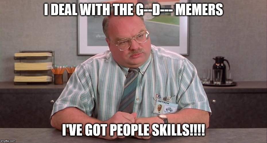 I DEAL WITH THE G--D--- MEMERS I'VE GOT PEOPLE SKILLS!!!! | made w/ Imgflip meme maker