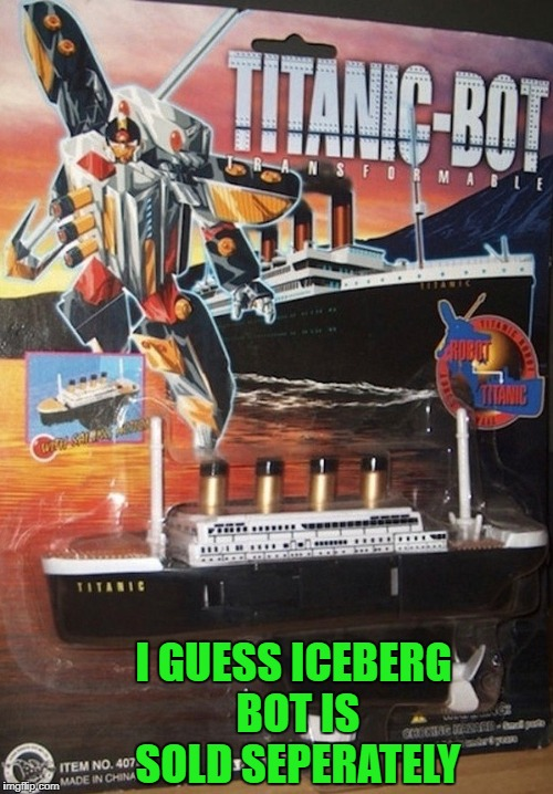 I'll bet a block of ice will still kill it! | I GUESS ICEBERG BOT IS SOLD SEPERATELY | image tagged in titanic bot,memes,transformers,funny,weird toys,toys | made w/ Imgflip meme maker