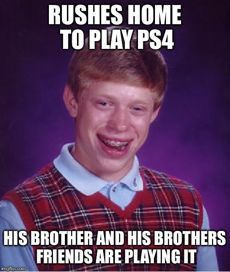 Bad Luck Brian Meme | RUSHES HOME TO PLAY PS4 HIS BROTHER AND HIS BROTHERS FRIENDS ARE PLAYING IT | image tagged in memes,bad luck brian | made w/ Imgflip meme maker