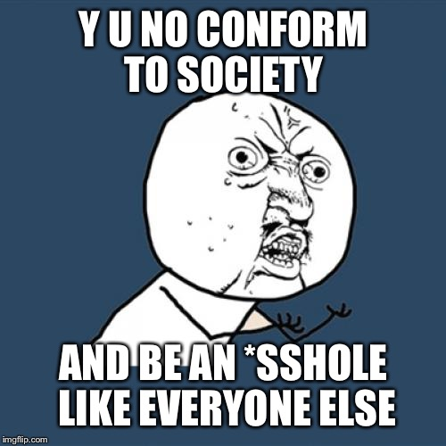 Y U No Meme | Y U NO CONFORM TO SOCIETY AND BE AN *SSHOLE LIKE EVERYONE ELSE | image tagged in memes,y u no | made w/ Imgflip meme maker