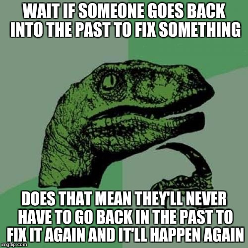 Seriously this keeps me up at night  | WAIT IF SOMEONE GOES BACK INTO THE PAST TO FIX SOMETHING DOES THAT MEAN THEY'LL NEVER HAVE TO GO BACK IN THE PAST TO FIX IT AGAIN AND IT'LL  | image tagged in memes,philosoraptor | made w/ Imgflip meme maker
