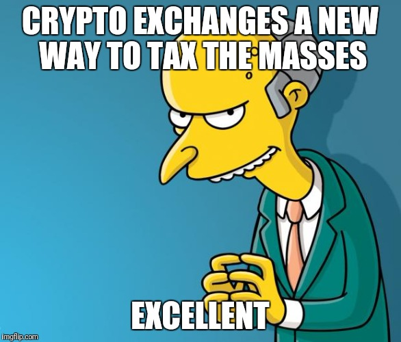 Mr. Burns | CRYPTO EXCHANGES A NEW WAY TO TAX THE MASSES EXCELLENT | image tagged in mr burns | made w/ Imgflip meme maker