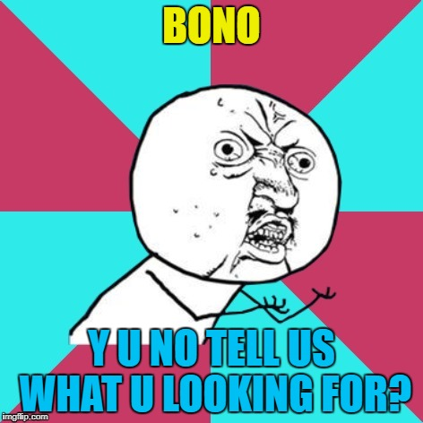 We might be able to help... :) | BONO Y U NO TELL US WHAT U LOOKING FOR? | image tagged in y u no music,memes,bono,u2,i still haven't found what i'm looking for,music | made w/ Imgflip meme maker