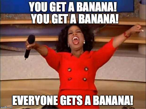 Oprah You Get A Meme | YOU GET A BANANA!  YOU GET A BANANA! EVERYONE GETS A BANANA! | image tagged in memes,oprah you get a | made w/ Imgflip meme maker
