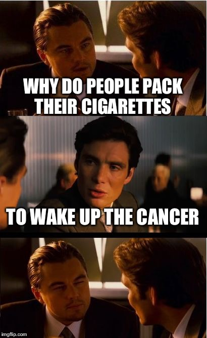 Inception Meme | WHY DO PEOPLE PACK THEIR CIGARETTES TO WAKE UP THE CANCER | image tagged in memes,inception | made w/ Imgflip meme maker