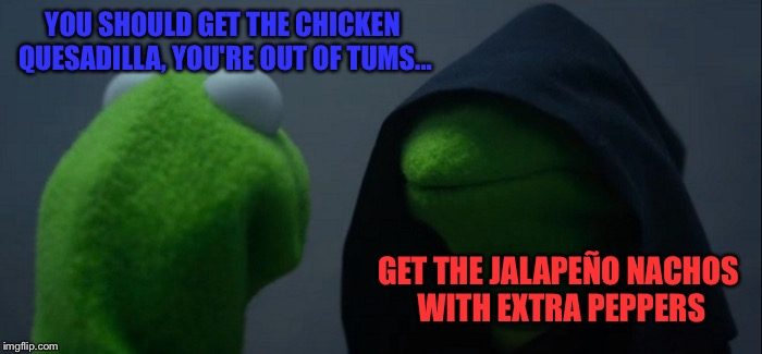 Evil Kermit Meme | YOU SHOULD GET THE CHICKEN QUESADILLA, YOU'RE OUT OF TUMS... GET THE JALAPEÑO NACHOS WITH EXTRA PEPPERS | image tagged in memes,evil kermit | made w/ Imgflip meme maker