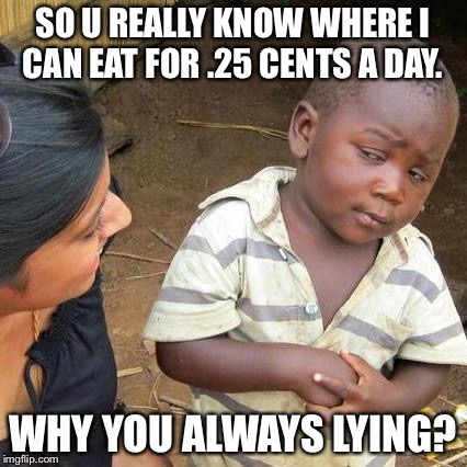 Third World Skeptical Kid Meme | SO U REALLY KNOW WHERE I CAN EAT FOR .25 CENTS A DAY. WHY YOU ALWAYS LYING? | image tagged in memes,third world skeptical kid | made w/ Imgflip meme maker